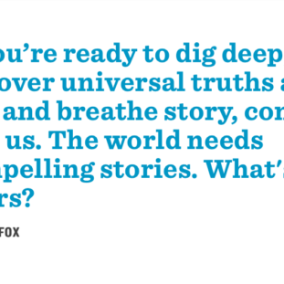 If you're ready to dig deep, uncover universal truths and live and breathe story, come join us. The world needs compelling stories. What's yours?